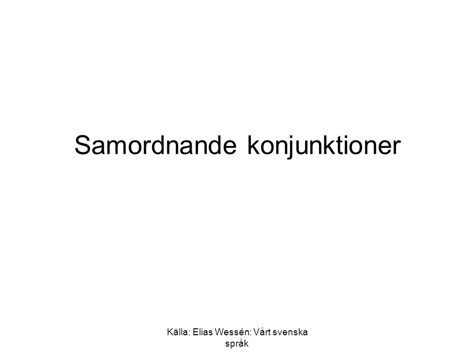 """Källa: Elias Wessén: Vårt svenska språk Samordnande konjunktioner 1 •Och: –det är språkets vanligaste konjunktion –det uttalas: """"å i vardagsspråk, men lexikaliskt skulle man säga """"åkk –dess ortografi kommer från lågtysk: """"doch , eller """"auch –i norsk och dansk är det: """"og (uttalas: åg )"""