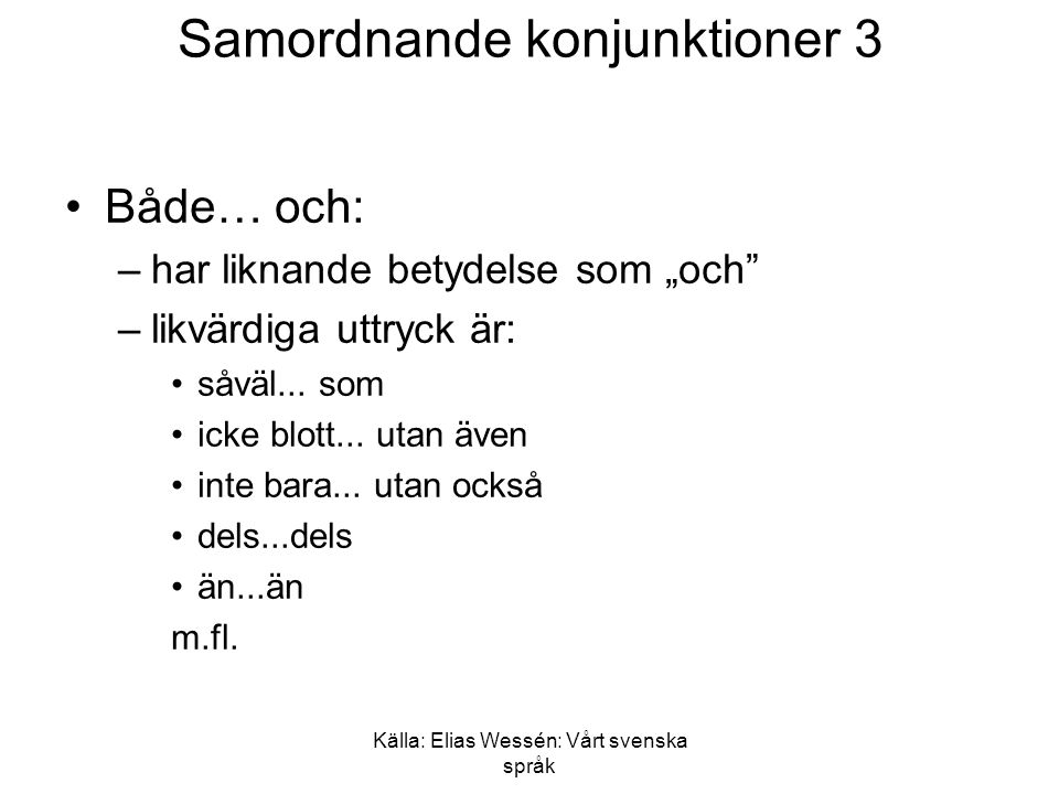 Källa: Elias Wessén: Vårt svenska språk Samordnande konjunktioner 4 •förbundade funktion har också följande konjunktioner: –också, (=ock) –även –dessutom –därjämte –där(in)till –ävensom –ävenledes m.fl.