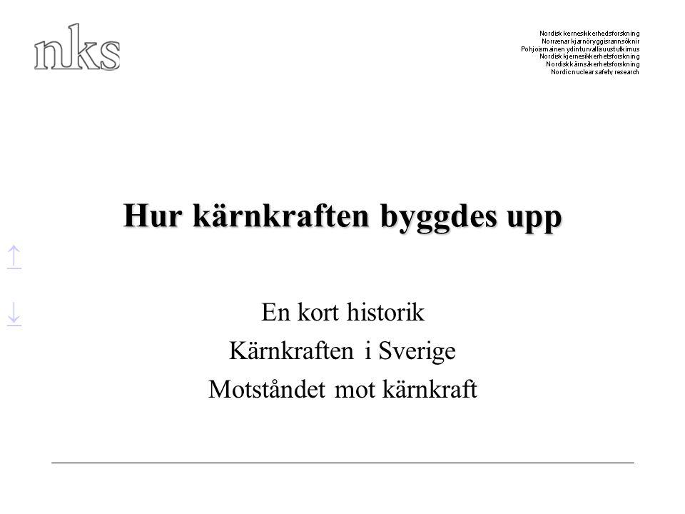Hur kärnkraften byggdes upp En kort historik Kärnkraften i Sverige Motståndet mot kärnkraft  