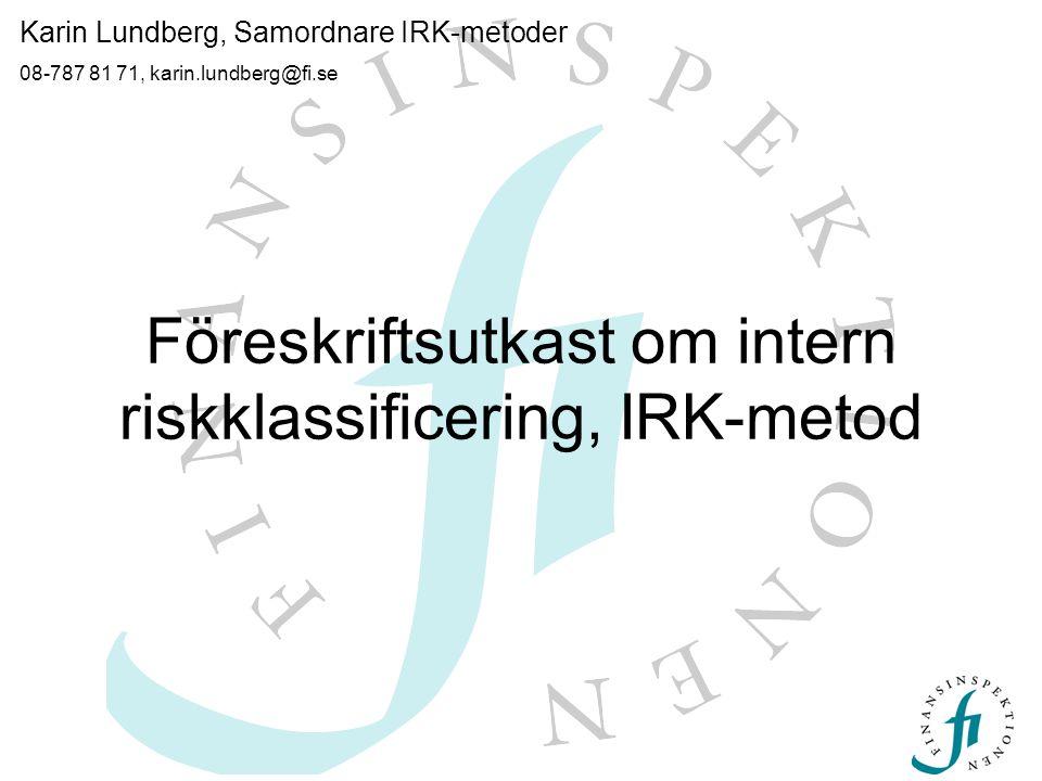 Föreskriftsutkast om intern riskklassificering, IRK-metod Karin Lundberg, Samordnare IRK-metoder 08-787 81 71, karin.lundberg@fi.se