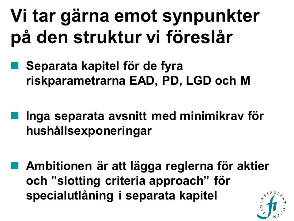 Vi tar gärna emot synpunkter på den struktur vi föreslår  Separata kapitel för de fyra riskparametrarna EAD, PD, LGD och M  Inga separata avsnitt med minimikrav för hushållsexponeringar  Ambitionen är att lägga reglerna för aktier och slotting criteria approach för specialutlåning i separata kapitel