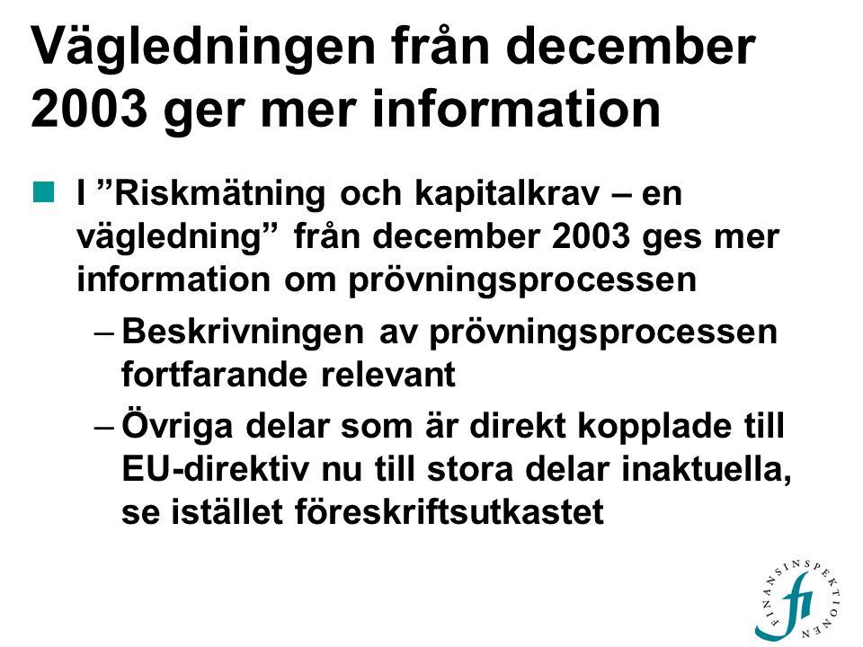 Vägledningen från december 2003 ger mer information  I Riskmätning och kapitalkrav – en vägledning från december 2003 ges mer information om prövningsprocessen –Beskrivningen av prövningsprocessen fortfarande relevant –Övriga delar som är direkt kopplade till EU-direktiv nu till stora delar inaktuella, se istället föreskriftsutkastet