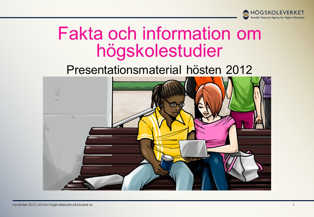 1 Fakta och information om högskolestudier Presentationsmaterial hösten 2012 november 2012 | Allt om högskolestudier på studera.nu