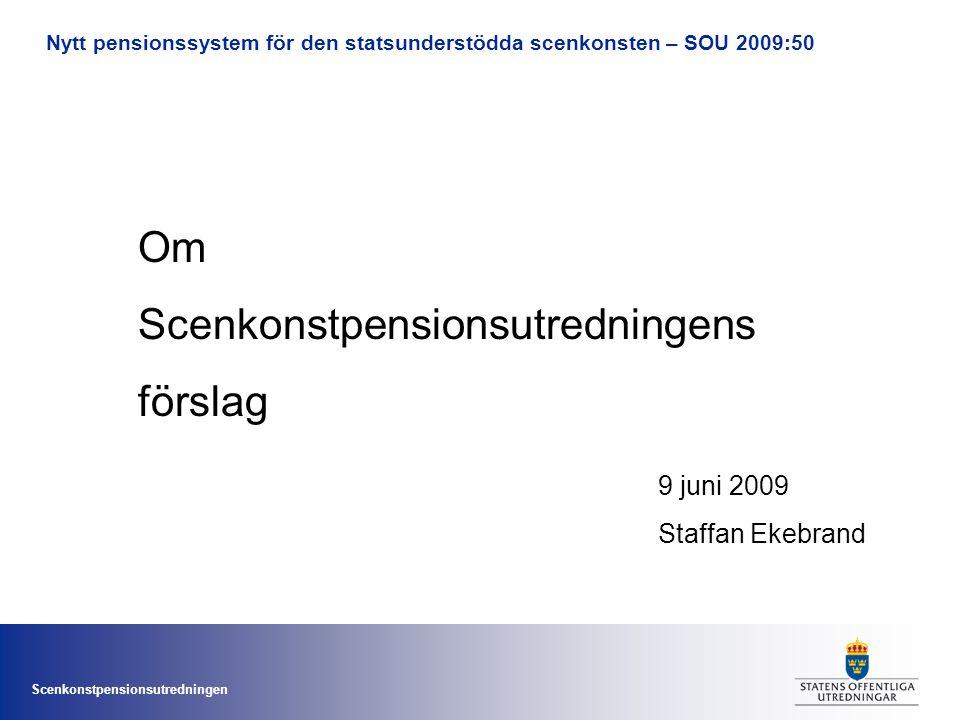 Scenkonstpensionsutredningen Nytt pensionssystem för den statsunderstödda scenkonsten – SOU 2009:50 Om Scenkonstpensionsutredningens förslag 9 juni 2009 Staffan Ekebrand
