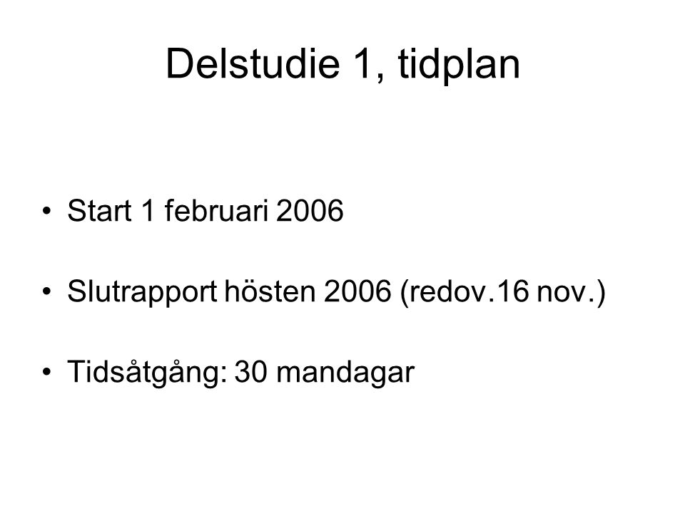 Delstudie 1, tidplan •Start 1 februari 2006 •Slutrapport hösten 2006 (redov.16 nov.) •Tidsåtgång: 30 mandagar