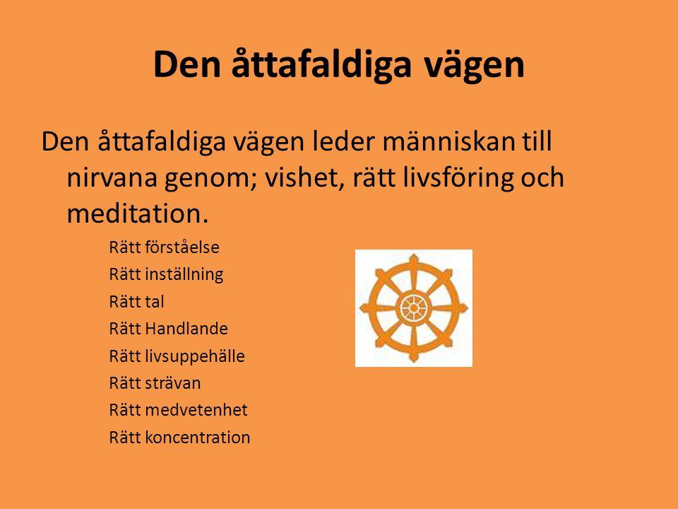 Den åttafaldiga vägen Den åttafaldiga vägen leder människan till nirvana genom; vishet, rätt livsföring och meditation. Rätt förståelse Rätt inställni