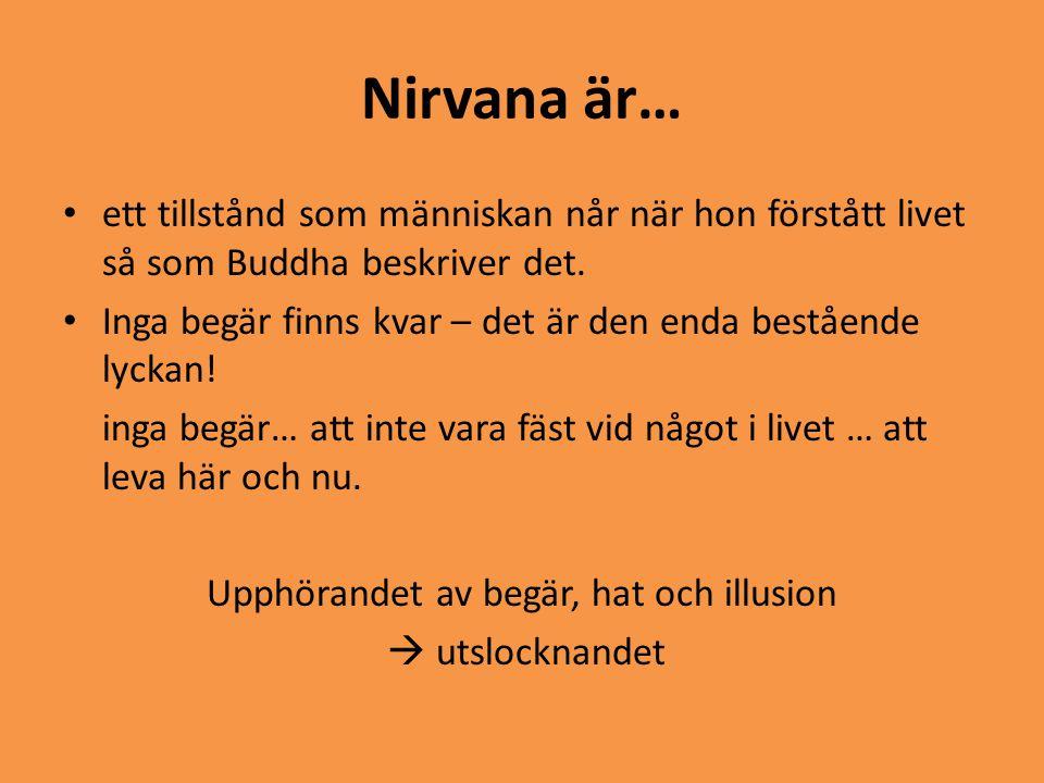 Nirvana är… • ett tillstånd som människan når när hon förstått livet så som Buddha beskriver det. • Inga begär finns kvar – det är den enda bestående
