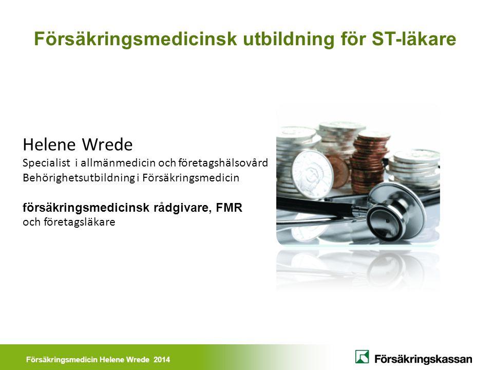 Försäkringsmedicin Helene Wrede 2014 Försäkringsmedicinsk utbildning för ST-läkare Helene Wrede Specialist i allmänmedicin och företagshälsovård Behörighetsutbildning i Försäkringsmedicin försäkringsmedicinsk rådgivare, FMR och företagsläkare