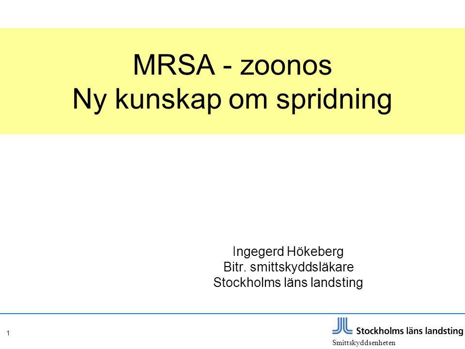 Smittskyddsenheten 1 MRSA - zoonos Ny kunskap om spridning Ingegerd Hökeberg Bitr. smittskyddsläkare Stockholms läns landsting