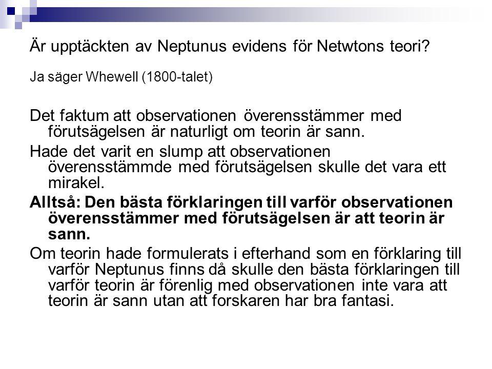 Är upptäckten av Neptunus evidens för Netwtons teori? Ja säger Whewell (1800-talet) Det faktum att observationen överensstämmer med förutsägelsen är n