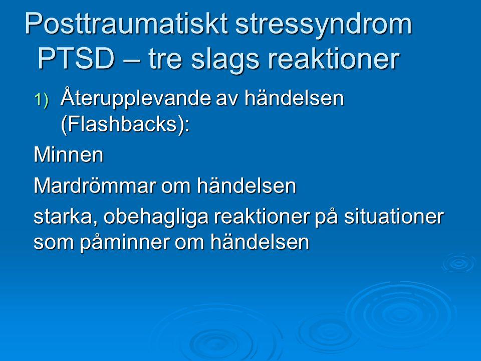 Posttraumatiskt stressyndrom PTSD – tre slags reaktioner 1) Återupplevande av händelsen (Flashbacks): Minnen Mardrömmar om händelsen starka, obehaglig
