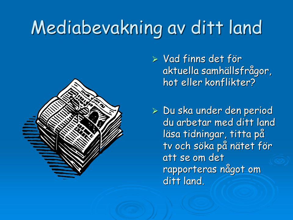 Mediabevakning av ditt land  Vad finns det för aktuella samhällsfrågor, hot eller konflikter?  Du ska under den period du arbetar med ditt land läsa