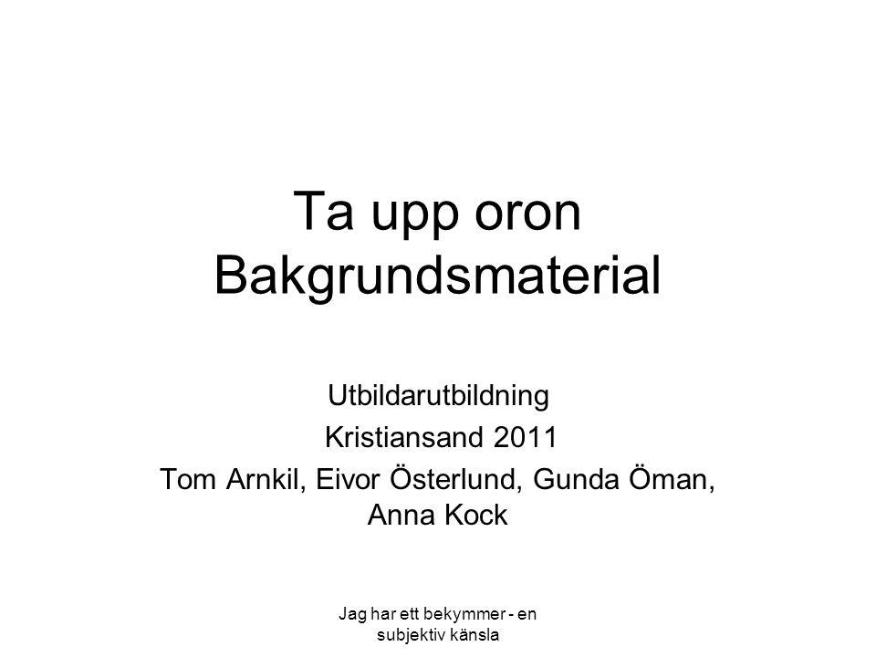 Jag har ett bekymmer - en subjektiv känsla Ta upp oron Bakgrundsmaterial Utbildarutbildning Kristiansand 2011 Tom Arnkil, Eivor Österlund, Gunda Öman,