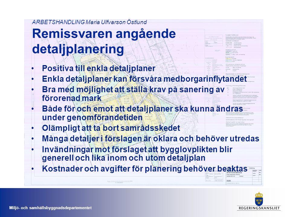 Miljö- och samhällsbyggnadsdepartementet ARBETSHANDLING Maria Ulfvarson Östlund Remissvaren angående detaljplanering •Positiva till enkla detaljplaner •Enkla detaljplaner kan försvåra medborgarinflytandet •Bra med möjlighet att ställa krav på sanering av förorenad mark •Både för och emot att detaljplaner ska kunna ändras under genomförandetiden •Olämpligt att ta bort samrådsskedet •Många detaljer i förslagen är oklara och behöver utredas •Invändningar mot förslaget att bygglovplikten blir generell och lika inom och utom detaljplan •Kostnader och avgifter för planering behöver beaktas
