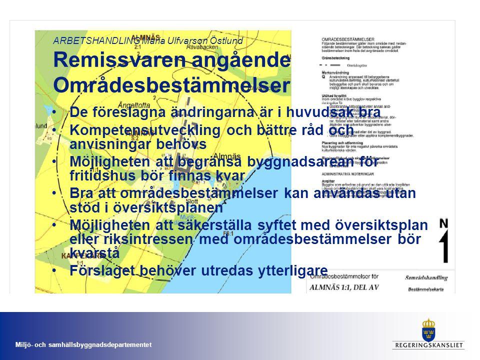 Miljö- och samhällsbyggnadsdepartementet ARBETSHANDLING Maria Ulfvarson Östlund Remissvaren angående Områdesbestämmelser •De föreslagna ändringarna är i huvudsak bra •Kompetensutveckling och bättre råd och anvisningar behövs •Möjligheten att begränsa byggnadsarean för fritidshus bör finnas kvar •Bra att områdesbestämmelser kan användas utan stöd i översiktsplanen •Möjligheten att säkerställa syftet med översiktsplan eller riksintressen med områdesbestämmelser bör kvarstå •Förslaget behöver utredas ytterligare