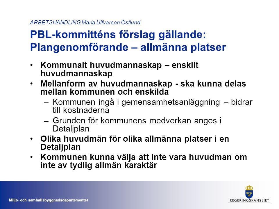 Miljö- och samhällsbyggnadsdepartementet ARBETSHANDLING Maria Ulfvarson Östlund PBL-kommitténs förslag gällande: Plangenomförande – allmänna platser •Kommunalt huvudmannaskap – enskilt huvudmannaskap •Mellanform av huvudmannaskap - ska kunna delas mellan kommunen och enskilda –Kommunen ingå i gemensamhetsanläggning – bidrar till kostnaderna –Grunden för kommunens medverkan anges i Detaljplan •Olika huvudmän för olika allmänna platser i en Detaljplan •Kommunen kunna välja att inte vara huvudman om inte av tydlig allmän karaktär