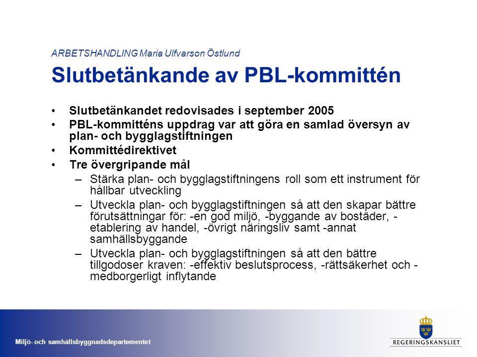 ARBETSHANDLING Maria Ulfvarson Östlund Slutbetänkande av PBL-kommittén •Slutbetänkandet redovisades i september 2005 •PBL-kommitténs uppdrag var att göra en samlad översyn av plan- och bygglagstiftningen •Kommittédirektivet •Tre övergripande mål –Stärka plan- och bygglagstiftningens roll som ett instrument för hållbar utveckling –Utveckla plan- och bygglagstiftningen så att den skapar bättre förutsättningar för: -en god miljö, -byggande av bostäder, - etablering av handel, -övrigt näringsliv samt -annat samhällsbyggande –Utveckla plan- och bygglagstiftningen så att den bättre tillgodoser kraven: -effektiv beslutsprocess, -rättsäkerhet och - medborgerligt inflytande