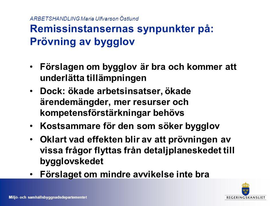 Miljö- och samhällsbyggnadsdepartementet ARBETSHANDLING Maria Ulfvarson Östlund Remissinstansernas synpunkter på: Prövning av bygglov •Förslagen om bygglov är bra och kommer att underlätta tillämpningen •Dock: ökade arbetsinsatser, ökade ärendemängder, mer resurser och kompetensförstärkningar behövs •Kostsammare för den som söker bygglov •Oklart vad effekten blir av att prövningen av vissa frågor flyttas från detaljplaneskedet till bygglovskedet •Förslaget om mindre avvikelse inte bra