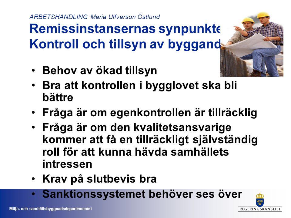 Miljö- och samhällsbyggnadsdepartementet ARBETSHANDLING Maria Ulfvarson Östlund Remissinstansernas synpunkter på: Kontroll och tillsyn av byggande •Behov av ökad tillsyn •Bra att kontrollen i bygglovet ska bli bättre •Fråga är om egenkontrollen är tillräcklig •Fråga är om den kvalitetsansvarige kommer att få en tillräckligt självständig roll för att kunna hävda samhällets intressen •Krav på slutbevis bra •Sanktionssystemet behöver ses över