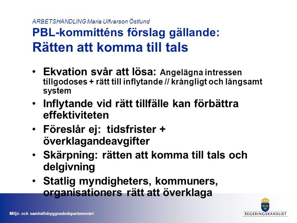 Miljö- och samhällsbyggnadsdepartementet ARBETSHANDLING Maria Ulfvarson Östlund PBL-kommitténs förslag gällande: Rätten att komma till tals •Ekvation svår att lösa: Angelägna intressen tillgodoses + rätt till inflytande // krångligt och långsamt system •Inflytande vid rätt tillfälle kan förbättra effektiviteten •Föreslår ej: tidsfrister + överklagandeavgifter •Skärpning: rätten att komma till tals och delgivning •Statlig myndigheters, kommuners, organisationers rätt att överklaga