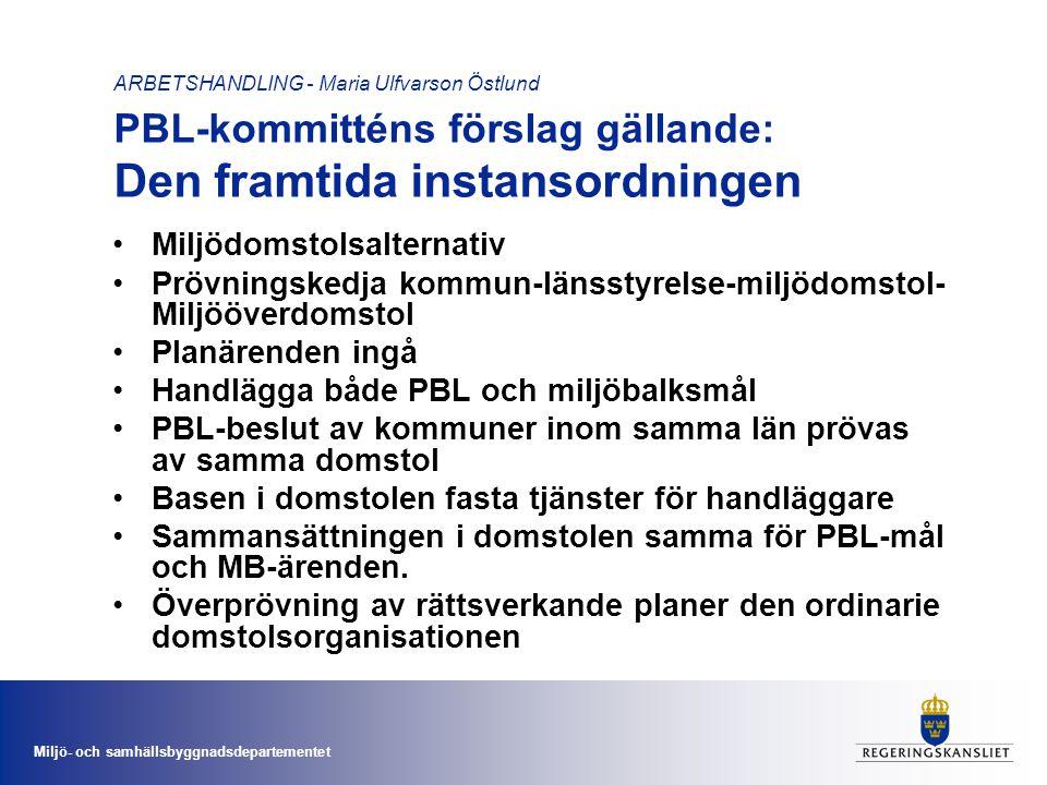 Miljö- och samhällsbyggnadsdepartementet ARBETSHANDLING - Maria Ulfvarson Östlund PBL-kommitténs förslag gällande: Den framtida instansordningen •Miljödomstolsalternativ •Prövningskedja kommun-länsstyrelse-miljödomstol- Miljööverdomstol •Planärenden ingå •Handlägga både PBL och miljöbalksmål •PBL-beslut av kommuner inom samma län prövas av samma domstol •Basen i domstolen fasta tjänster för handläggare •Sammansättningen i domstolen samma för PBL-mål och MB-ärenden.
