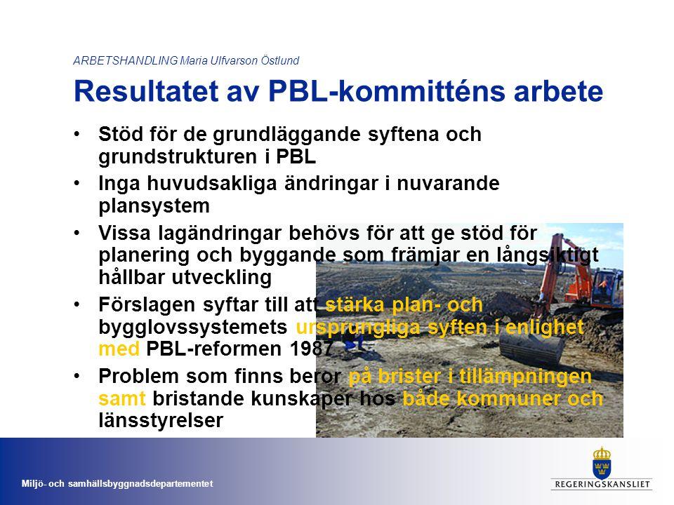 Miljö- och samhällsbyggnadsdepartementet ARBETSHANDLING Maria Ulfvarson Östlund Resultatet av PBL-kommitténs arbete •Stöd för de grundläggande syftena och grundstrukturen i PBL •Inga huvudsakliga ändringar i nuvarande plansystem •Vissa lagändringar behövs för att ge stöd för planering och byggande som främjar en långsiktigt hållbar utveckling •Förslagen syftar till att stärka plan- och bygglovssystemets ursprungliga syften i enlighet med PBL-reformen 1987 •Problem som finns beror på brister i tillämpningen samt bristande kunskaper hos både kommuner och länsstyrelser