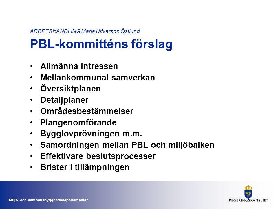 Miljö- och samhällsbyggnadsdepartementet ARBETSHANDLING Maria Ulfvarson Östlund Remissinstansernas synpunkter på PBL-kommitténs förslag •Flera av förslagen är befogade och kan bidra till en mer ändamålsenlig lagstiftning •Många angelägna ändringar och förtydliganden har föreslagits •PBL-kommittén har gjort en omfattande och kvalitativt gedigen redovisning •Behovet av kompetensutveckling är stort •Ytterligare åtgärder krävs för att åstadkomma reella förändringar •En bättre samordning med miljöbalken skulle kunna effektivisera plan- och bygglovssystemet
