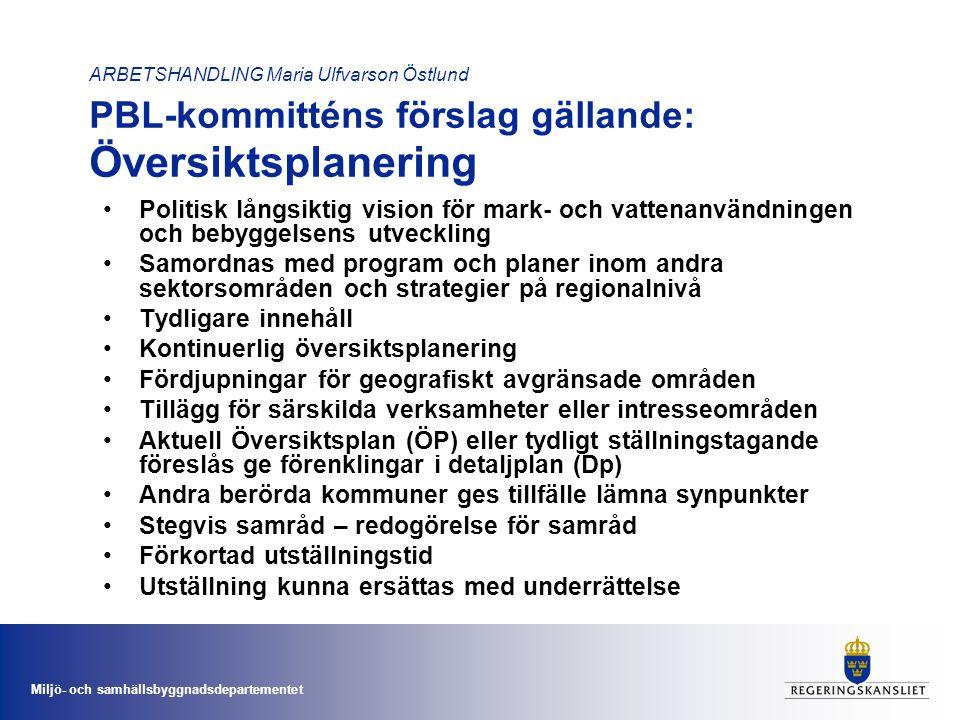 Miljö- och samhällsbyggnadsdepartementet ARBETSHANDLING Maria Ulfvarson Östlund PBL-kommitténs förslag gällande: Översiktsplanering •Politisk långsiktig vision för mark- och vattenanvändningen och bebyggelsens utveckling •Samordnas med program och planer inom andra sektorsområden och strategier på regionalnivå •Tydligare innehåll •Kontinuerlig översiktsplanering •Fördjupningar för geografiskt avgränsade områden •Tillägg för särskilda verksamheter eller intresseområden •Aktuell Översiktsplan (ÖP) eller tydligt ställningstagande föreslås ge förenklingar i detaljplan (Dp) •Andra berörda kommuner ges tillfälle lämna synpunkter •Stegvis samråd – redogörelse för samråd •Förkortad utställningstid •Utställning kunna ersättas med underrättelse