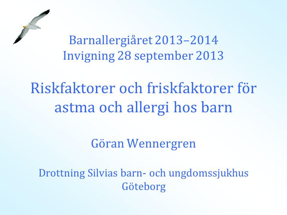 Barnallergiåret 2013–2014 Invigning 28 september 2013 Riskfaktorer och friskfaktorer för astma och allergi hos barn Göran Wennergren Drottning Silvias barn- och ungdomssjukhus Göteborg