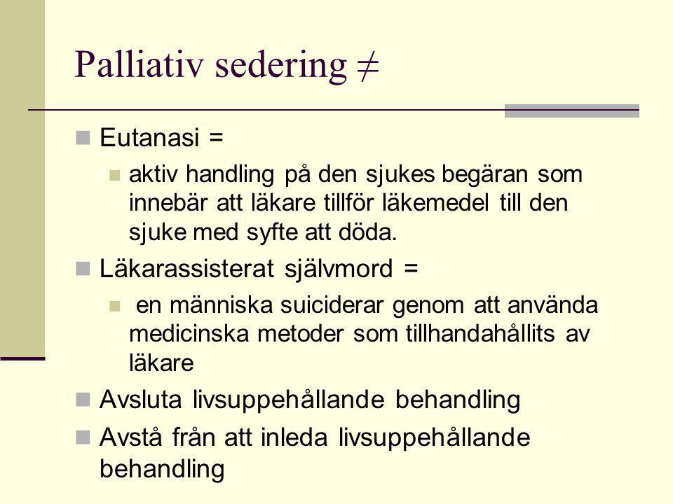 Palliativ sedering ≠  Eutanasi =  aktiv handling på den sjukes begäran som innebär att läkare tillför läkemedel till den sjuke med syfte att döda. 