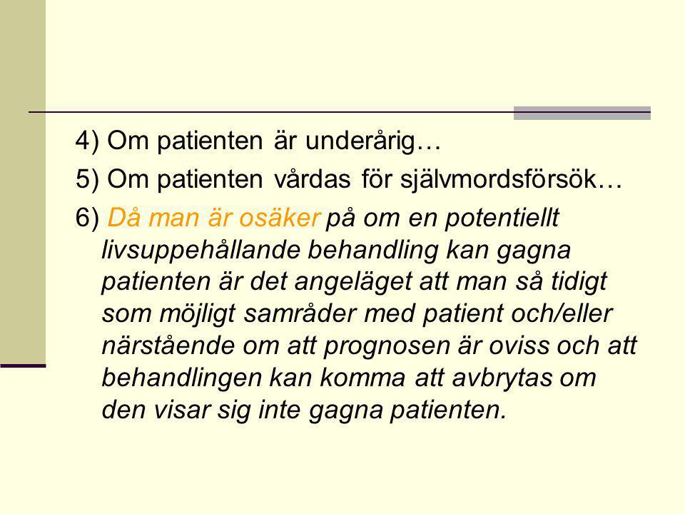 4) Om patienten är underårig… 5) Om patienten vårdas för självmordsförsök… 6) Då man är osäker på om en potentiellt livsuppehållande behandling kan gagna patienten är det angeläget att man så tidigt som möjligt samråder med patient och/eller närstående om att prognosen är oviss och att behandlingen kan komma att avbrytas om den visar sig inte gagna patienten.