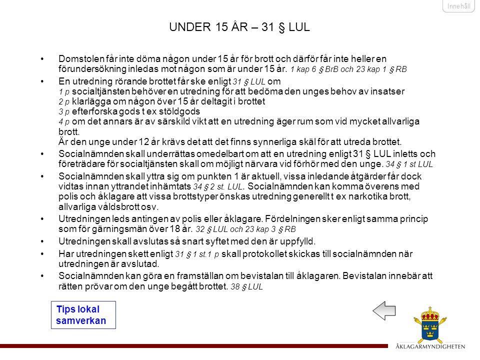 UNDER 15 ÅR – 31 § LUL •Domstolen får inte döma någon under 15 år för brott och därför får inte heller en förundersökning inledas mot någon som är under 15 år.