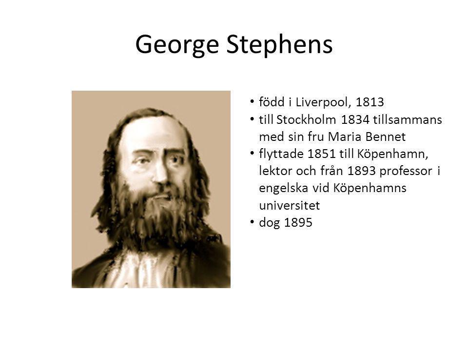 George Stephens • född i Liverpool, 1813 • till Stockholm 1834 tillsammans med sin fru Maria Bennet • flyttade 1851 till Köpenhamn, lektor och från 18