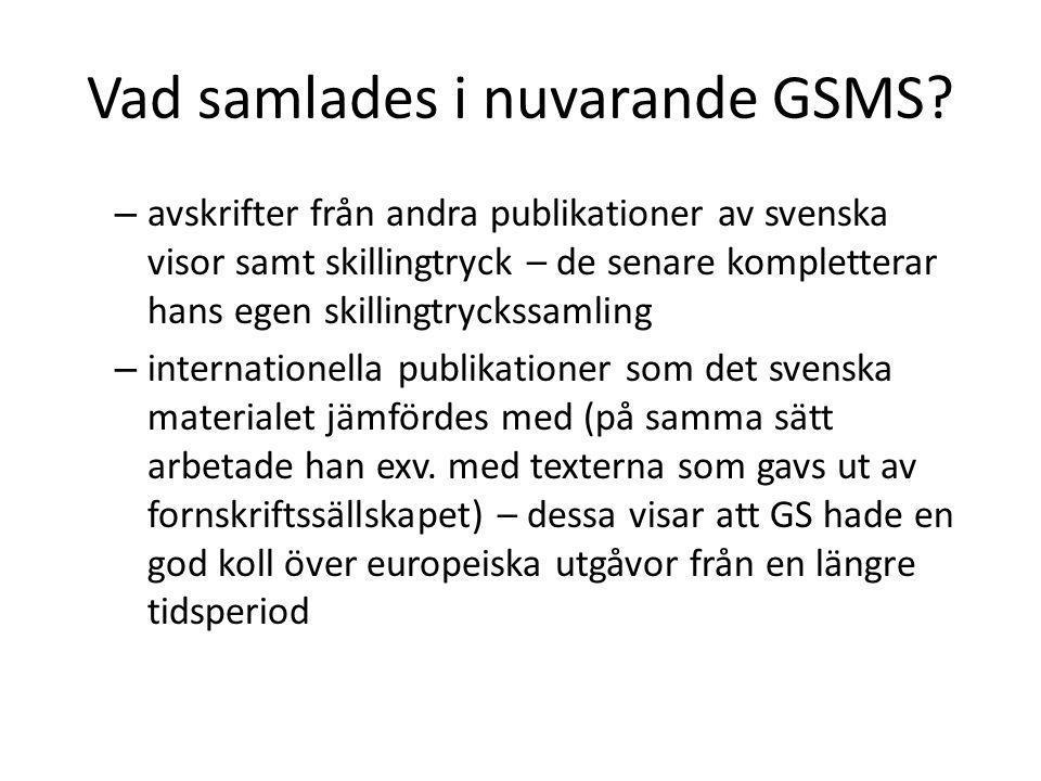 Vad samlades i nuvarande GSMS? – avskrifter från andra publikationer av svenska visor samt skillingtryck – de senare kompletterar hans egen skillingtr