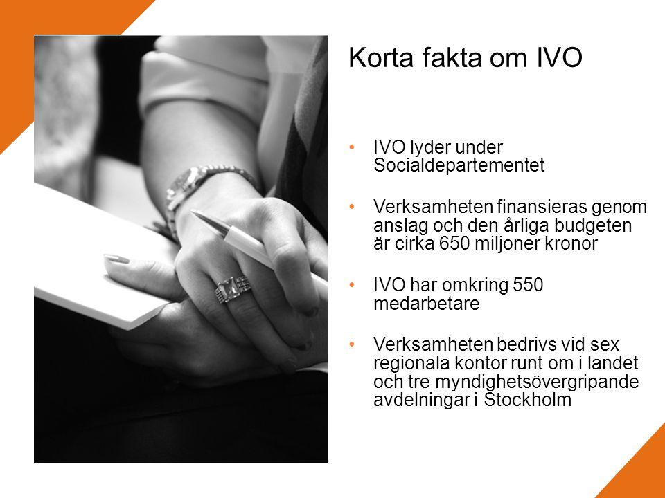 Korta fakta om IVO •IVO lyder under Socialdepartementet •Verksamheten finansieras genom anslag och den årliga budgeten är cirka 650 miljoner kronor •IVO har omkring 550 medarbetare •Verksamheten bedrivs vid sex regionala kontor runt om i landet och tre myndighetsövergripande avdelningar i Stockholm