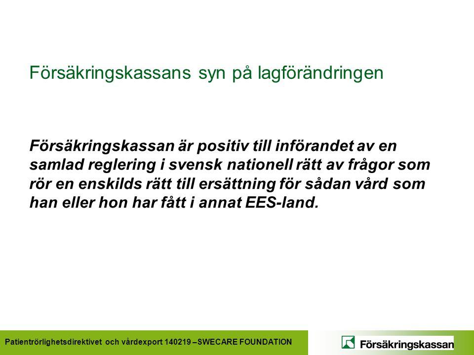 Patientrörlighetsdirektivet och vårdexport 140219 –SWECARE FOUNDATION Försäkringskassans syn på lagförändringen Försäkringskassan är positiv till införandet av en samlad reglering i svensk nationell rätt av frågor som rör en enskilds rätt till ersättning för sådan vård som han eller hon har fått i annat EES-land.