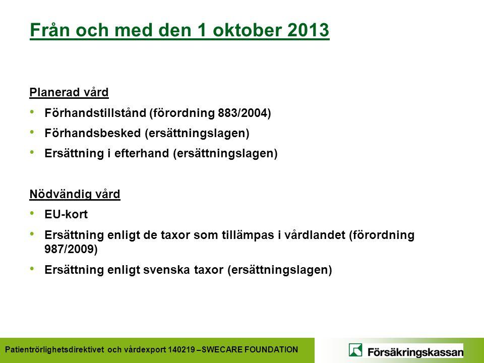 Patientrörlighetsdirektivet och vårdexport 140219 –SWECARE FOUNDATION Från och med den 1 oktober 2013 Planerad vård • Förhandstillstånd (förordning 883/2004) • Förhandsbesked (ersättningslagen) • Ersättning i efterhand (ersättningslagen) Nödvändig vård • EU-kort • Ersättning enligt de taxor som tillämpas i vårdlandet (förordning 987/2009) • Ersättning enligt svenska taxor (ersättningslagen)