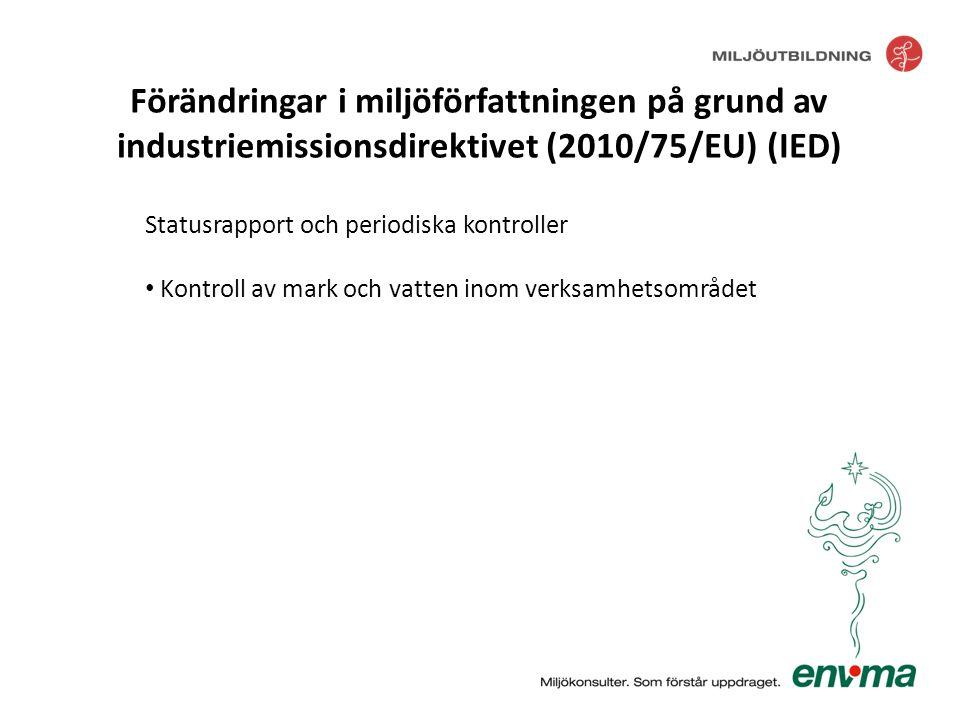 Statusrapport och periodiska kontroller • Kontroll av mark och vatten inom verksamhetsområdet Förändringar i miljöförfattningen på grund av industriem