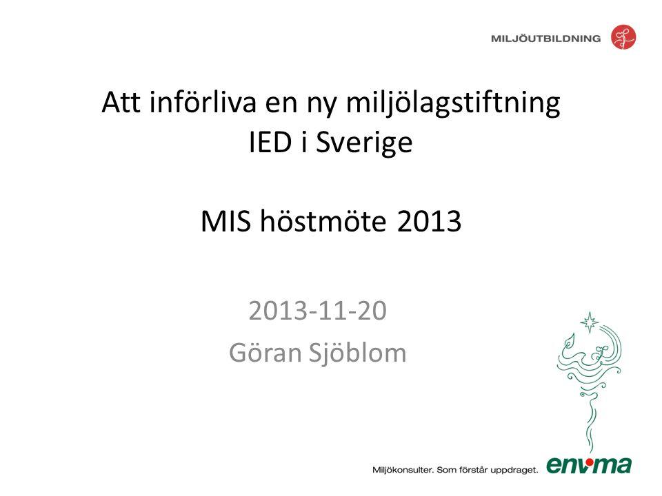 Att införliva en ny miljölagstiftning IED i Sverige MIS höstmöte 2013 2013-11-20 Göran Sjöblom