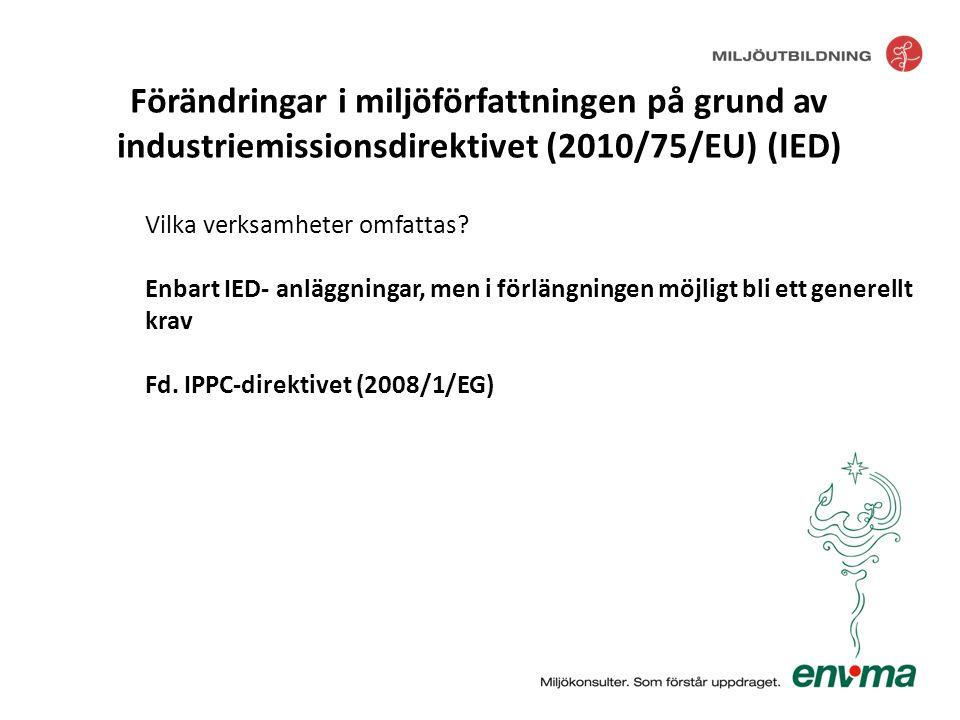 Vilka verksamheter omfattas? Enbart IED- anläggningar, men i förlängningen möjligt bli ett generellt krav Fd. IPPC-direktivet (2008/1/EG) Förändringar
