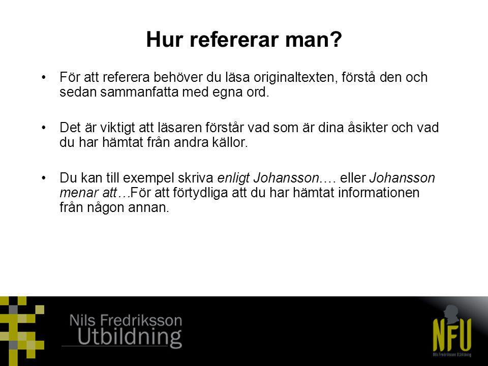 Hur refererar man? •För att referera behöver du läsa originaltexten, förstå den och sedan sammanfatta med egna ord. •Det är viktigt att läsaren förstå