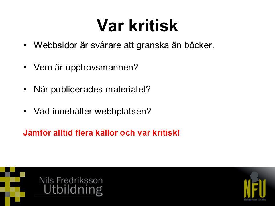Var kritisk •Webbsidor är svårare att granska än böcker. •Vem är upphovsmannen? •När publicerades materialet? •Vad innehåller webbplatsen? Jämför allt