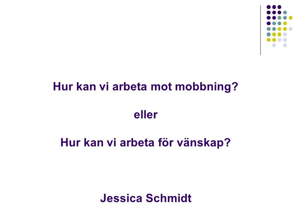 Hur kan vi arbeta mot mobbning? eller Hur kan vi arbeta för vänskap? Jessica Schmidt