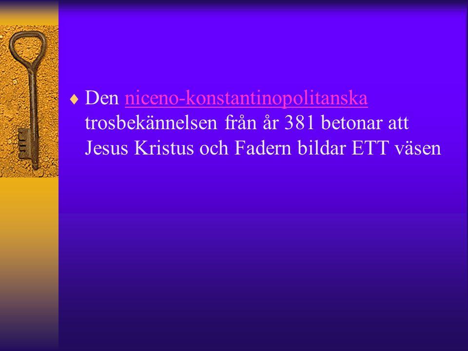  Den niceno-konstantinopolitanska trosbekännelsen från år 381 betonar att Jesus Kristus och Fadern bildar ETT väsenniceno-konstantinopolitanska