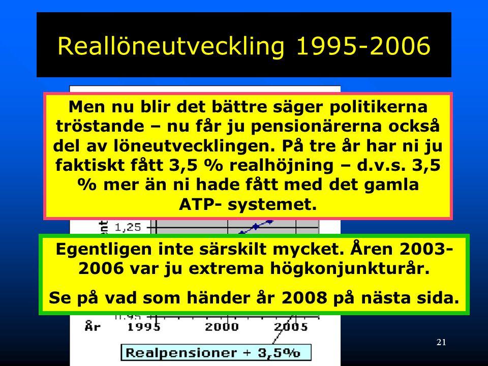 21 Reallöneutveckling 1995-2006 Men nu blir det bättre säger politikerna tröstande – nu får ju pensionärerna också del av löneutvecklingen. På tre år