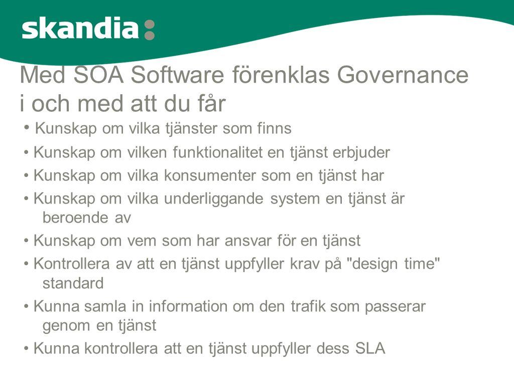 Med SOA Software förenklas Governance i och med att du får • Kunskap om vilka tjänster som finns • Kunskap om vilken funktionalitet en tjänst erbjuder • Kunskap om vilka konsumenter som en tjänst har • Kunskap om vilka underliggande system en tjänst är beroende av • Kunskap om vem som har ansvar för en tjänst • Kontrollera av att en tjänst uppfyller krav på design time standard • Kunna samla in information om den trafik som passerar genom en tjänst • Kunna kontrollera att en tjänst uppfyller dess SLA