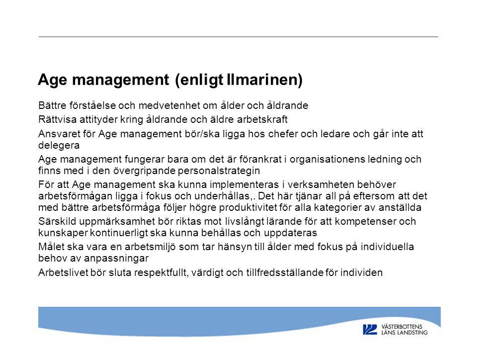 Age management (enligt Ilmarinen) Bättre förståelse och medvetenhet om ålder och åldrande Rättvisa attityder kring åldrande och äldre arbetskraft Ansvaret för Age management bör/ska ligga hos chefer och ledare och går inte att delegera Age management fungerar bara om det är förankrat i organisationens ledning och finns med i den övergripande personalstrategin För att Age management ska kunna implementeras i verksamheten behöver arbetsförmågan ligga i fokus och underhållas,.
