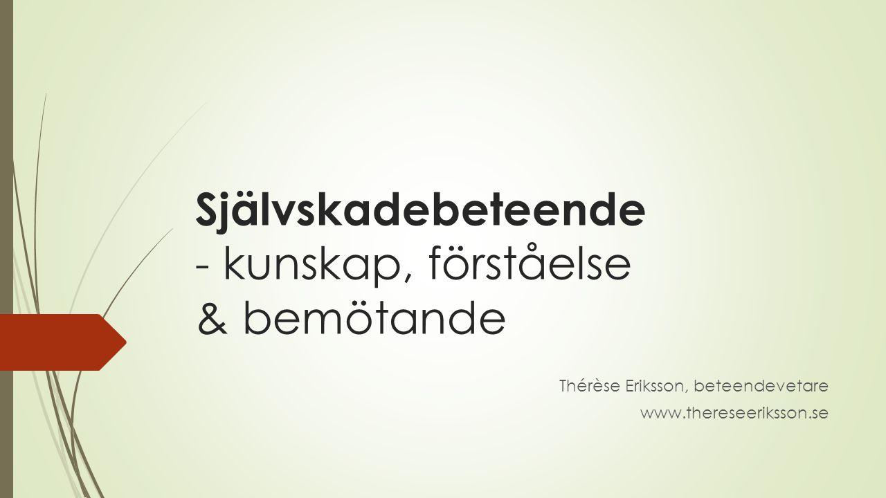 Självskadebeteende - kunskap, förståelse & bemötande Thérèse Eriksson, beteendevetare www.thereseeriksson.se