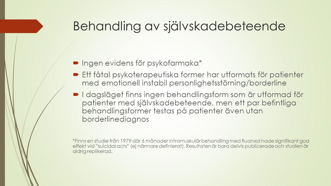 Behandling av självskadebeteende  Ingen evidens för psykofarmaka*  Ett fåtal psykoterapeutiska former har utformats för patienter med emotionell ins