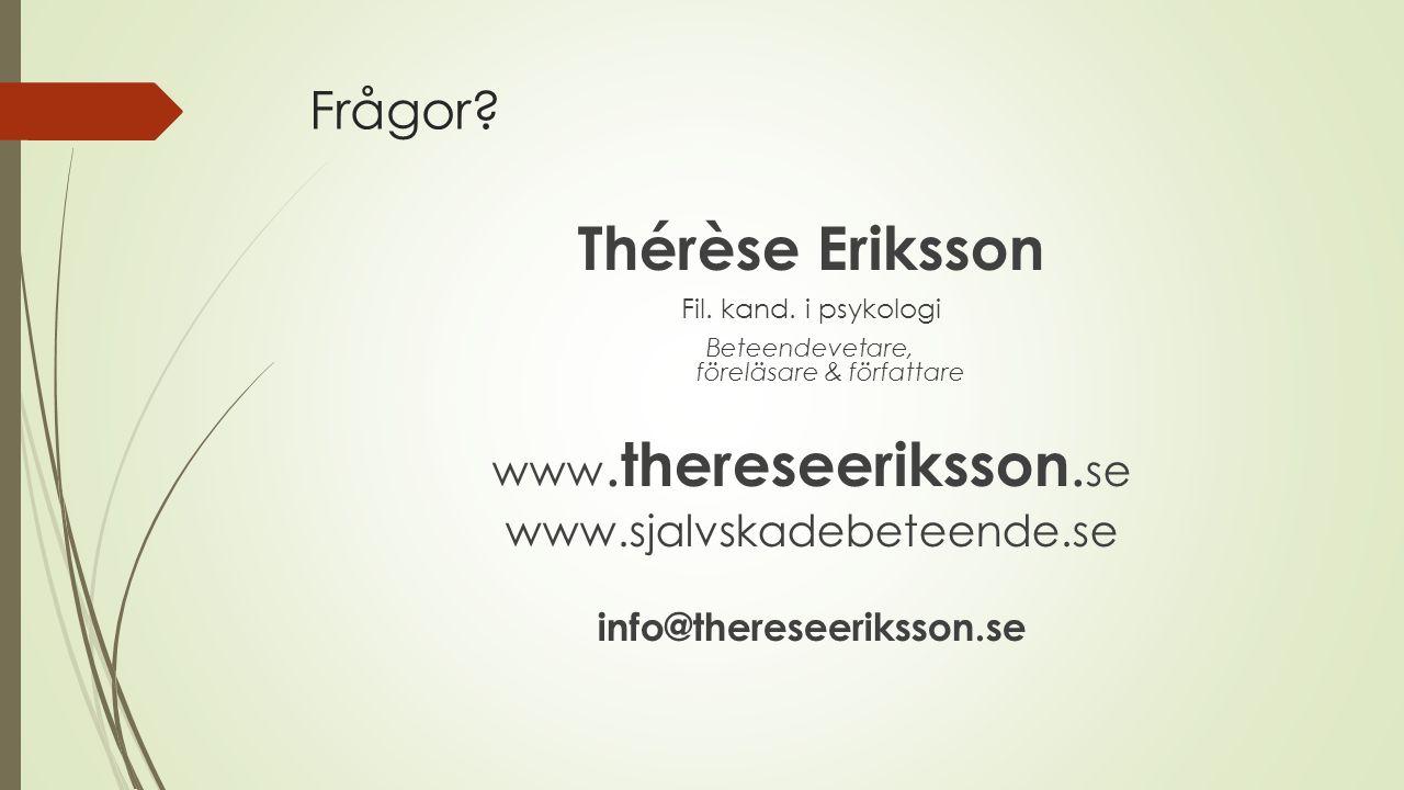 Frågor? Thérèse Eriksson Fil. kand. i psykologi Beteendevetare, föreläsare & författare www. thereseeriksson. se www.sjalvskadebeteende.se info@theres